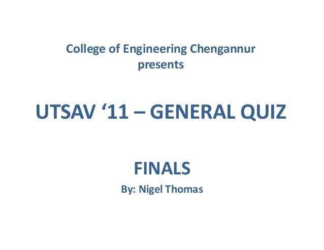 College of Engineering Chengannur presents  UTSAV '11 – GENERAL QUIZ FINALS By: Nigel Thomas
