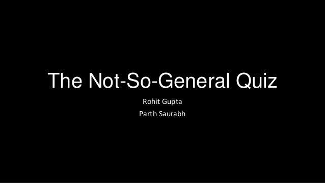 The Not-So-General Quiz Rohit Gupta Parth Saurabh