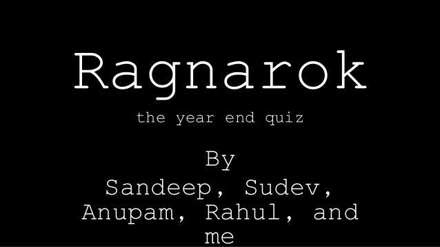 Ragnarok the year end quiz By Sandeep, Sudev, Anupam, Rahul, and me
