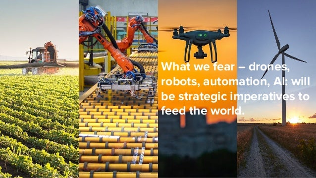 What we fear – drones, robots, automation, AI: will be strategic imperatives to feed the world.