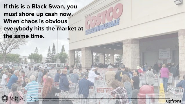 If this is a Black Swan, you must shore up cash now. When chaos is obvious everybody hits the market at the same time. Bus...