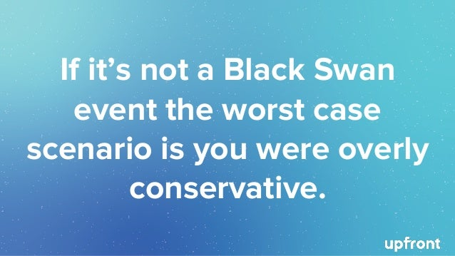 If it's not a Black Swan event the worst case scenario is you were overly conservative.
