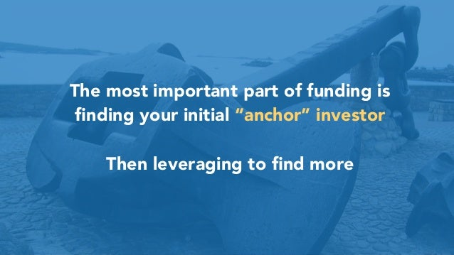 "17 The most important part of funding is finding your initial ""anchor"" investor Then leveraging to find more"