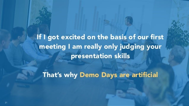 21 If I got excited on the basis of our first meeting I am really only judging your presentation skills That's why Demo Day...