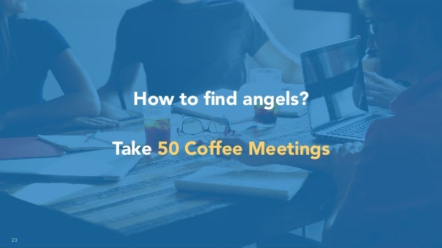 23 How to find angels? Take 50 Coffee Meetings