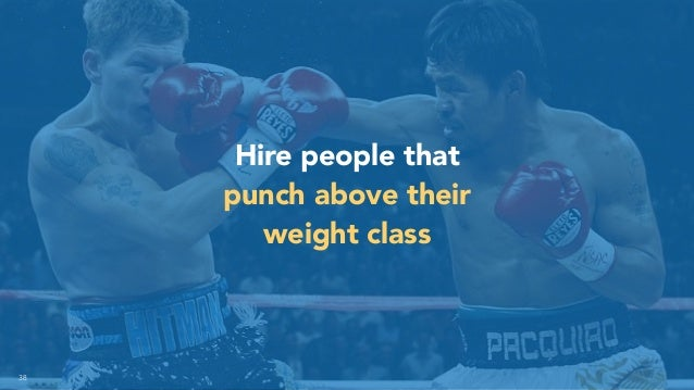 38 Hire people that punch above their weight class