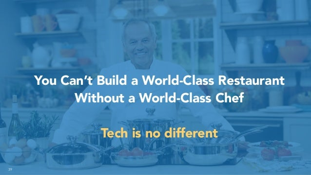 39 You Can't Build a World-Class Restaurant Without a World-Class Chef Tech is no different