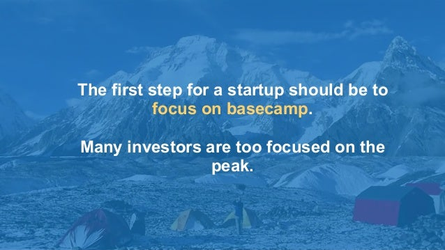 4 The first step for a startup should be to focus on basecamp. Many investors are too focused on the peak.
