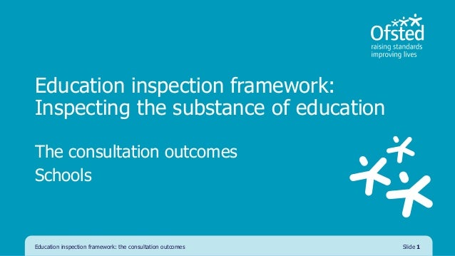 Education inspection framework: Inspecting the substance of education The consultation outcomes Schools Education inspecti...