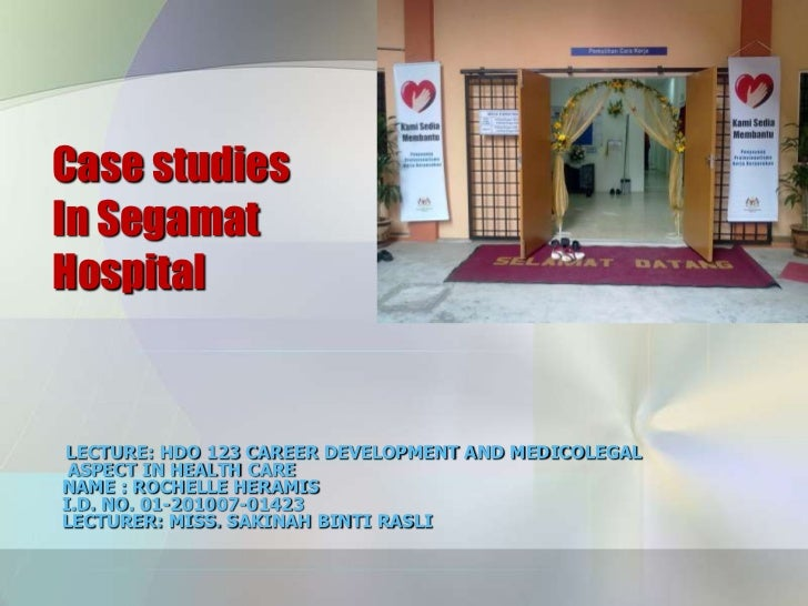 Case studiesIn SegamatHospitalLECTURE: HDO 123 CAREER DEVELOPMENT AND MEDICOLEGAL ASPECT IN HEALTH CARENAME : ROCHELLE HER...