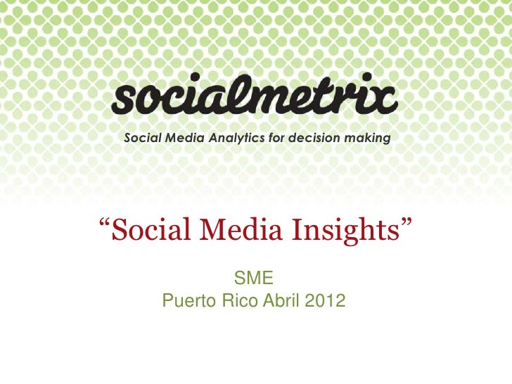 "Social Media Analytics for decision making""Social Media Insights""              SME      Puerto Rico Abril 2012"