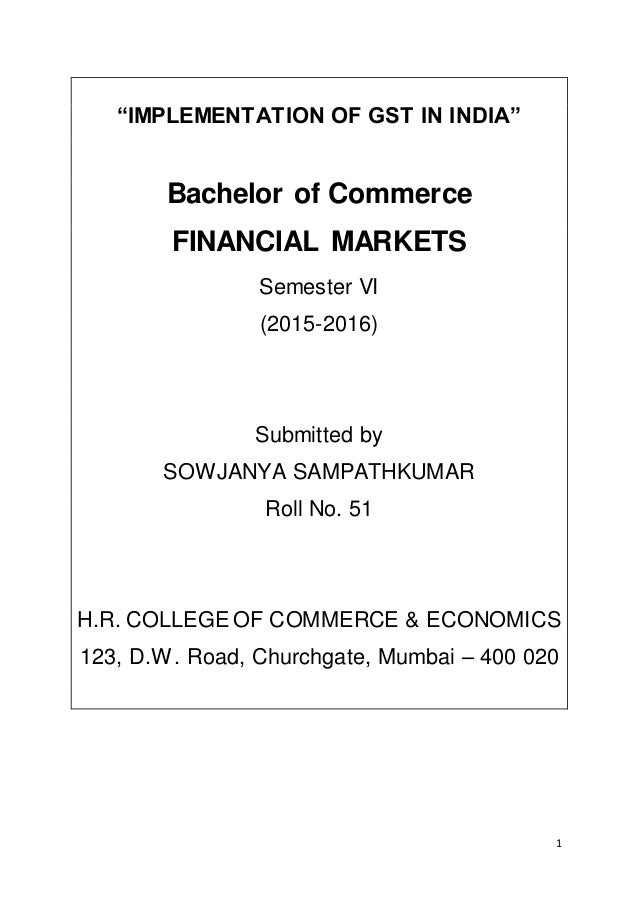 """1 """"IMPLEMENTATION OF GST IN INDIA"""" Bachelor of Commerce FINANCIAL MARKETS Semester VI (2015-2016) Submitted by SOWJANYA SA..."""