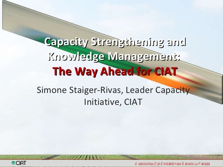Simone Staiger-Rivas, Leader Capacity Initiative, CIAT Capacity Strengthening and Knowledge Management:  The Way Ahead for...