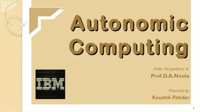 Autonomic Computing Under the guidance of  Prof.D.A.Noola Presented by:  Kaushik Patidar 1
