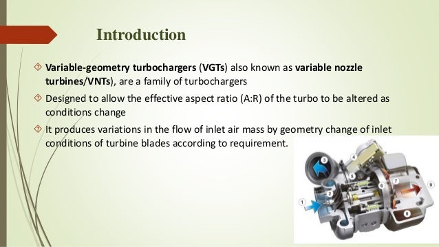 variable geometry turbocharger Variable geometry turbocharger variable geometry turbochargers (vgts) are a family of turbochargers, usually designed to allow the effective aspect ratio (sometimes called a/r ratio) of the turbo to be altered as conditions change.