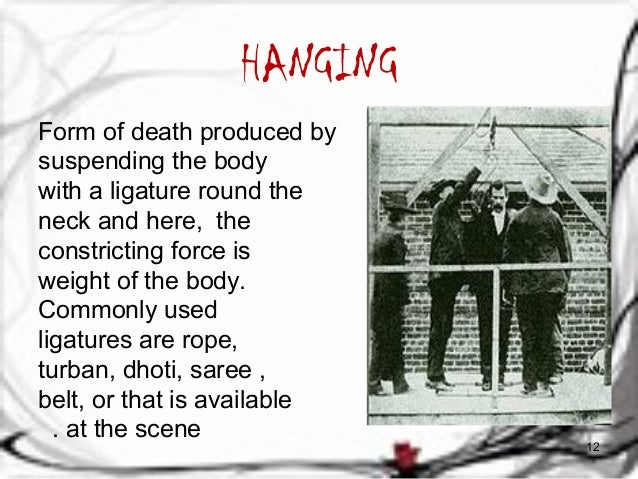 HANGING  Form of death produced by  suspending the body  with a ligature round the  neck and here, the  constricting force...