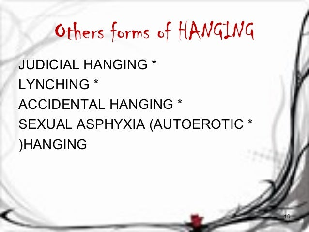 Others forms of HANGING  JUDICIAL HANGING *  LYNCHING *  ACCIDENTAL HANGING *  SEXUAL ASPHYXIA (AUTOEROTIC *  (HANGING  19