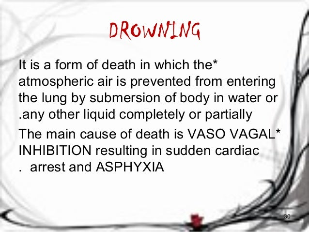DROWNING  It is a form of death in which the *  atmospheric air is prevented from entering  the lung by submersion of body...