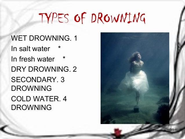 TYPES OF DROWNING  WET DROWNING. 1  In salt water *  In fresh water *  DRY DROWNING. 2  SECONDARY . 3  DROWNING  COLD WATE...
