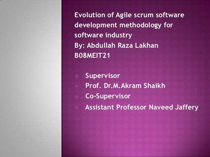 Evolution of Agile scrum softwaredevelopment methodology forsoftware industryBy: Abdullah Raza LakhanB08MEIT21   Supervis...