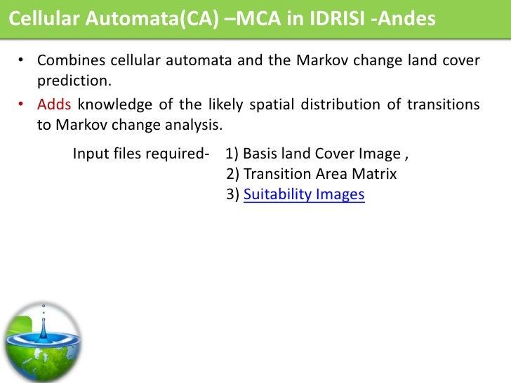 Cellular Automata(CA) –MCA in IDRISI -Andes • Combines cellular automata and the Markov change land cover   prediction. • ...