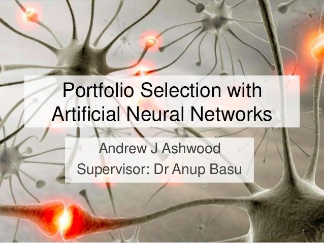 Portfolio Selection with Artificial Neural Networks Andrew J Ashwood Supervisor: Dr Anup Basu 1