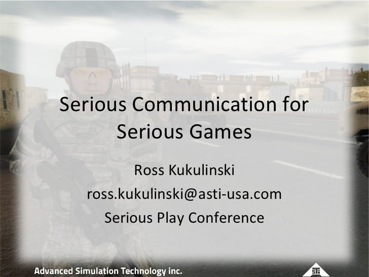 Serious Communication for      Serious Games          Ross Kukulinski  ross.kukulinski@asti-usa.com     Serious Play Confe...