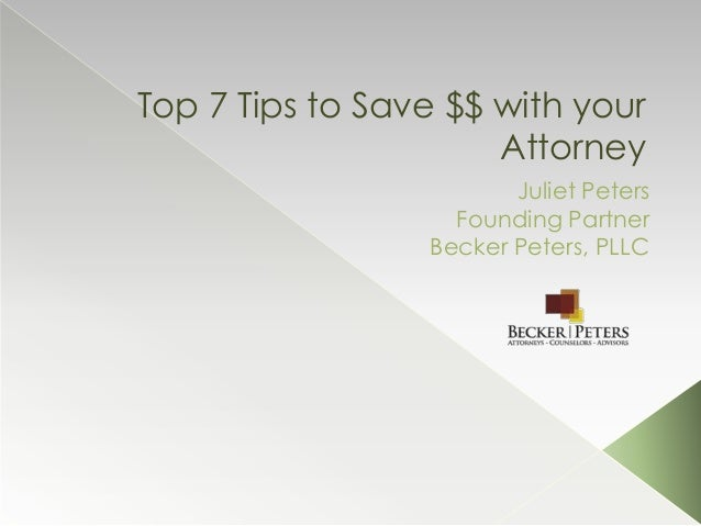 Top 7 Tips to Save $$ with yourAttorneyJuliet PetersFounding PartnerBecker Peters, PLLC