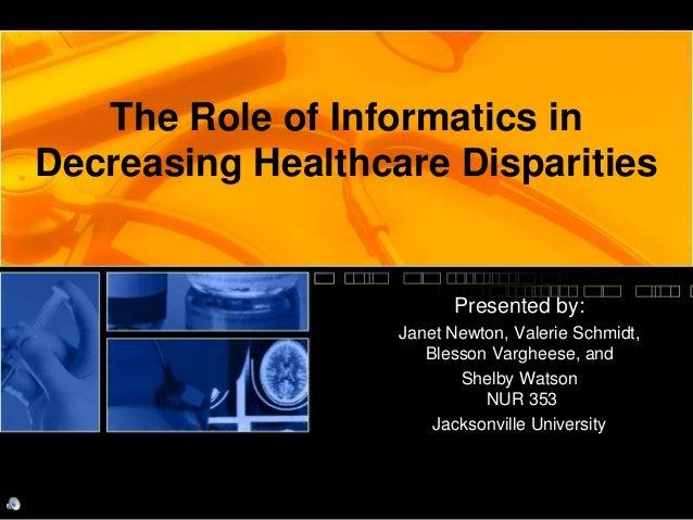 The Role of Informatics in Decreasing Healthcare Disparities Presented by: Janet Newton, Valerie Schmidt, Blesson Varghees...