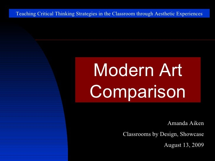 Teaching Critical Thinking Strategies in the Classroom through Aesthetic Experiences Modern Art Comparison Amanda Aiken Cl...