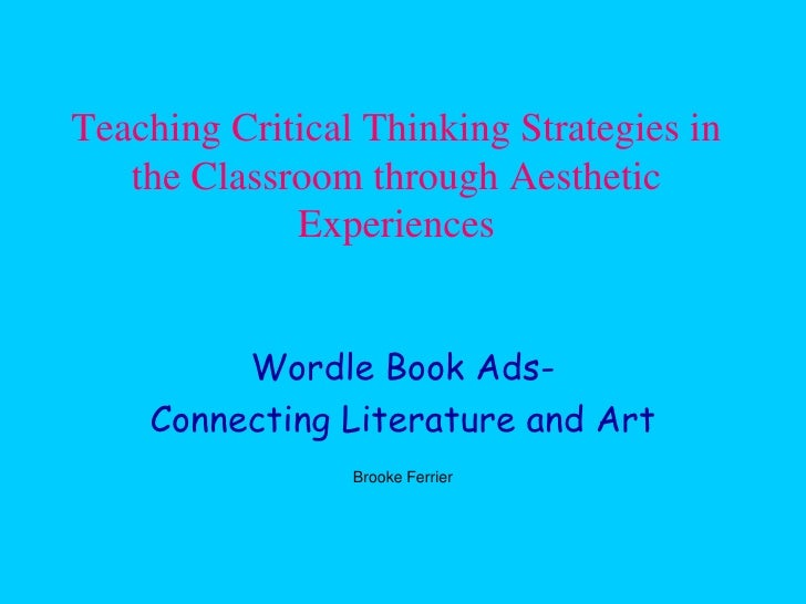 Teaching Critical Thinking Strategies in    the Classroom through Aesthetic              Experiences            Wordle Boo...