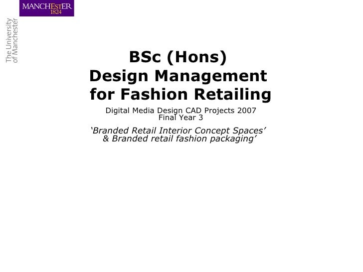 BSc (Hons)  Design Management  for Fashion Retailing Digital Media Design CAD Projects 2007 Final Year 3 ' Branded Retail ...