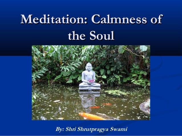 Meditation: Calmness ofMeditation: Calmness of the Soulthe Soul By: Shri Shrutpragya Swami
