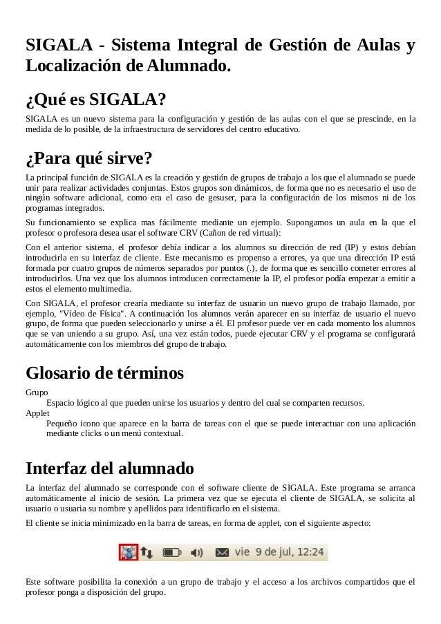 SIGALA - Sistema Integral de Gestión de Aulas y Localización de Alumnado. ¿Qué es SIGALA? SIGALA es un nuevo sistema para ...