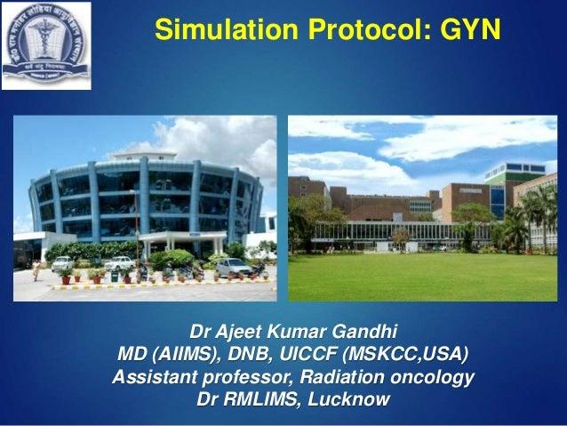 Simulation Protocol: GYN Dr Ajeet Kumar Gandhi MD (AIIMS), DNB, UICCF (MSKCC,USA) Assistant professor, Radiation oncology ...