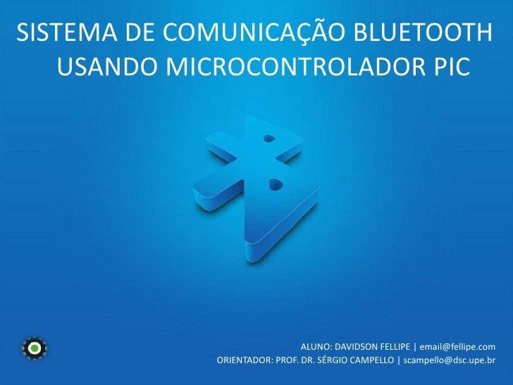 SISTEMA DE COMUNICAÇÃO BLUETOOTH<br /> USANDO MICROCONTROLADOR PIC<br />ALUNO: DAVIDSON FELLIPE | email@fellipe.com<br />O...