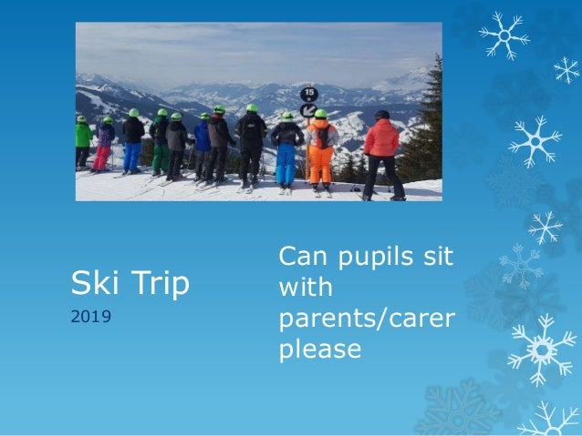 Ski Trip 2019 Can pupils sit with parents/carer please
