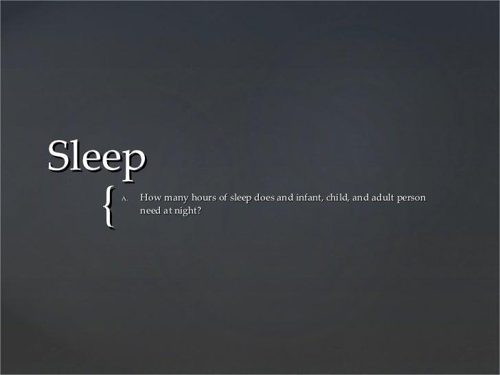 Sleep <ul><li>How many hours of sleep does and infant, child, and adult person need at night? </li></ul>