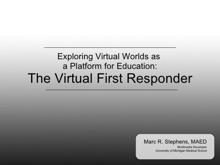 Exploring Virtual Worlds as  a Platform for Education: The Virtual First Responder Marc R. Stephens, MAED Multimedia Devel...