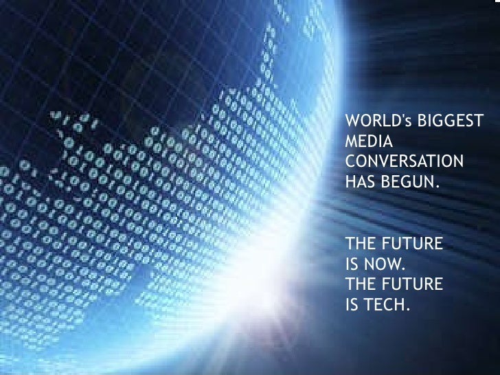 WORLD's BIGGEST MEDIA  CONVERSATION HAS BEGUN. THE FUTURE  IS NOW. THE FUTURE IS TECH .
