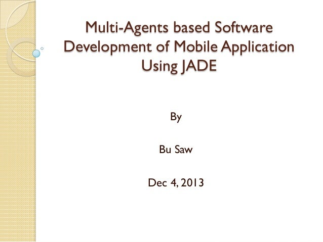 Multi-Agents based Software Development of Mobile Application Using JADE By Bu Saw Dec 4, 2013