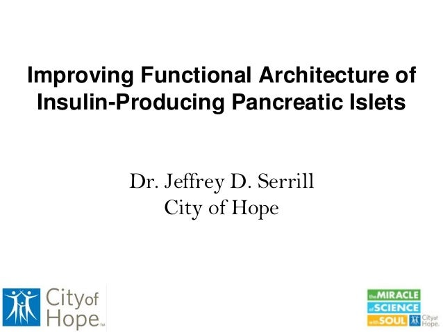 Improving Functional Architecture of Insulin-Producing Pancreatic Islets Dr. Jeffrey D. Serrill City of Hope