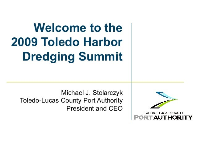 Welcome to the 2009 Toledo Harbor Dredging Summit Michael J. Stolarczyk Toledo-Lucas County Port Authority President and C...