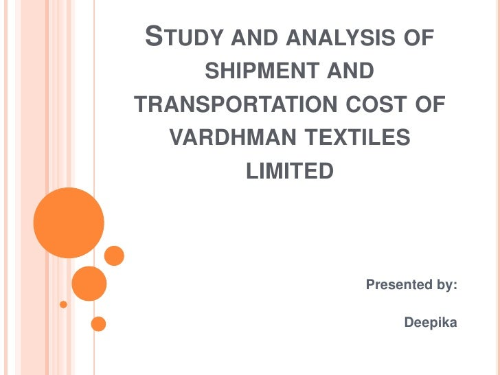Study and analysis of     shipment and transportation cost of vardhman textiles limited<br />Presented by:<br />Deepika<br />