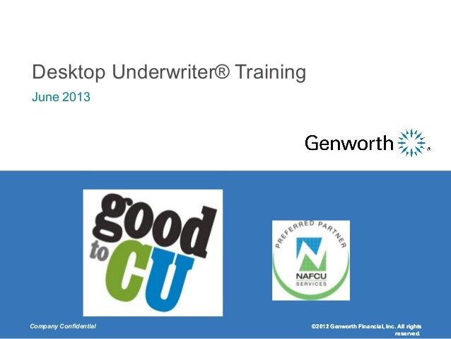 Company Confidential ©2011 Genworth Financial, Inc. All rightsreserved.Desktop Underwriter® TrainingJune 2013©2012 Genwort...