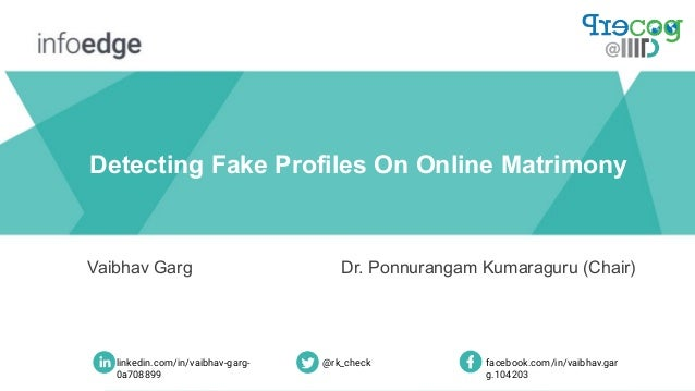 Detecting Fake Profiles On Online Matrimony Vaibhav Garg Dr. Ponnurangam Kumaraguru (Chair) linkedin.com/in/vaibhav-garg- ...