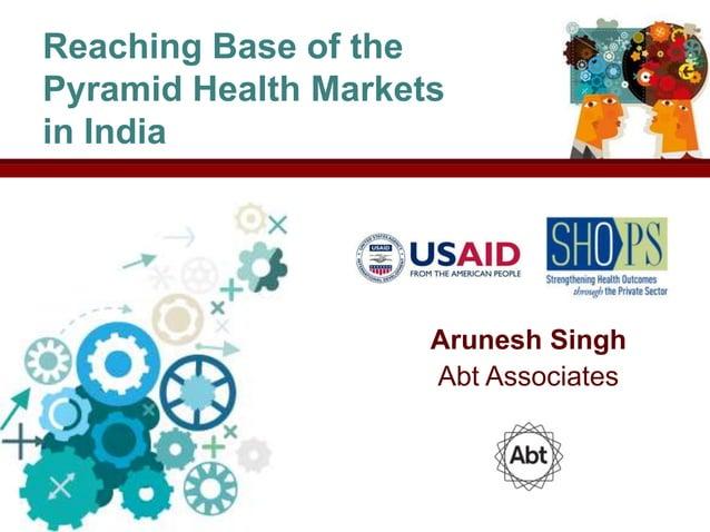 Reaching Base of thePyramid Health Marketsin India                     Arunesh Singh                     Abt Associates