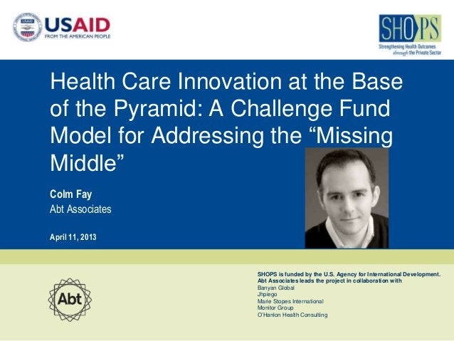 """Health Care Innovation at the Baseof the Pyramid: A Challenge FundModel for Addressing the """"MissingMiddle""""Colm FayAbt Asso..."""