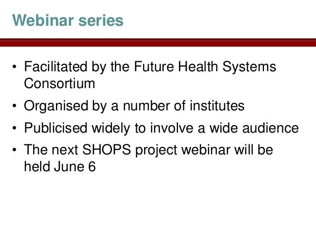 Webinar series• Facilitated by the Future Health Systems  Consortium• Organised by a number of institutes• Publicised wide...