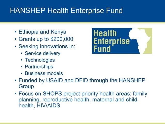 HANSHEP Health Enterprise Fund • Ethiopia and Kenya • Grants up to $200,000 • Seeking innovations in:   •   Service delive...